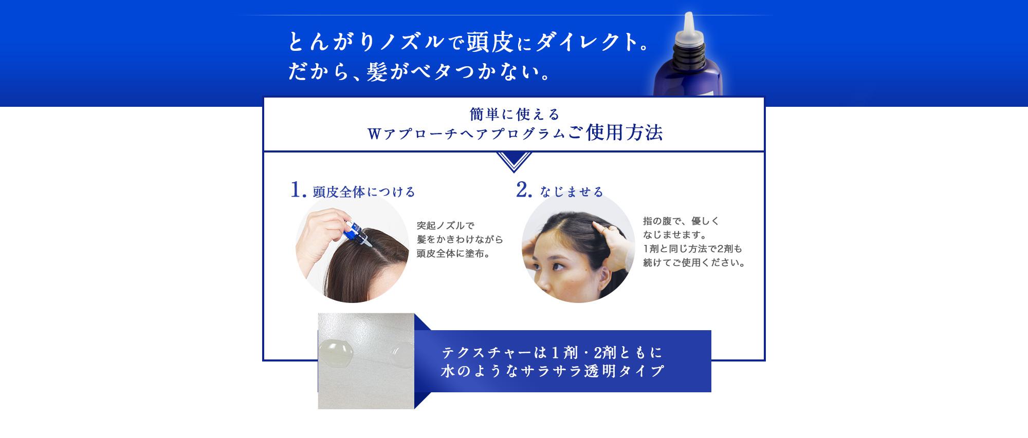 簡単に使えるWアプローチヘアプログラムご使用方法 1.頭皮全体につける 2.なじませる テクスチャーは1剤・2剤ともに水のようなサラサラ透明タイプ