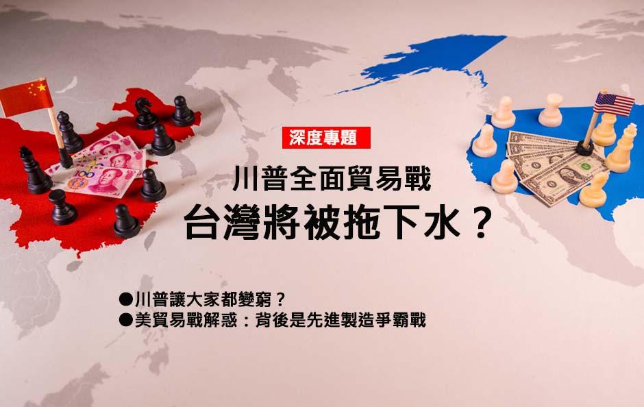 川普全面貿易戰,台灣將被拖下水?