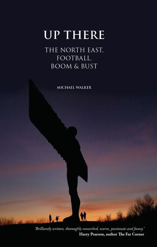Up There: The North East, Football, Boom and Bust (New Edition)