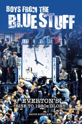 Boys from the Blue Stuff: Everton's Road to 1980s Glory