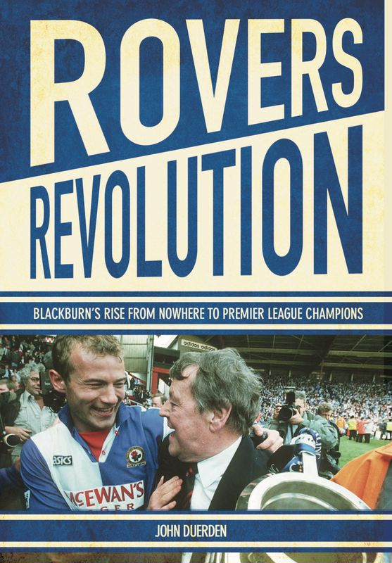 Rovers Revolution: Blackburn's Rise from Nowhere to Premier League Champions
