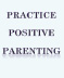 practice positive parenting
