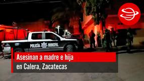 Asesinan a madre e hija en Calera, Zacatecas