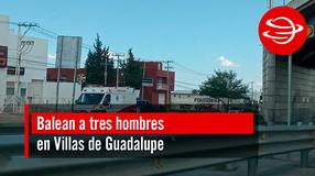 Balean a tres hombres en Villas de Guadalupe