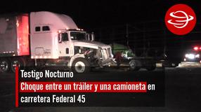 Choque entre un tráiler y una camioneta en carretera Federal 45