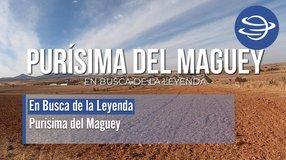 En Busca de la Leyenda; Purísima del Maguey