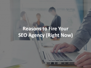Reasons to Fire Your SEO Agency (Right Now)