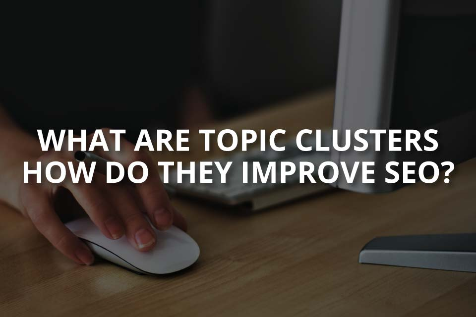 What Are Topic Clusters & How Do They Improve SEO?