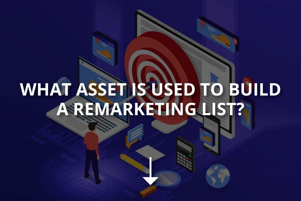 What Asset is Used to Build a Remarketing List?
