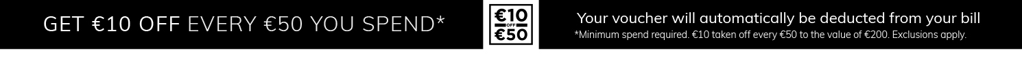 Get €10 off every €50 you spend with us online. Your voucher will automatically be deducted from your bill. Exclusions apply.