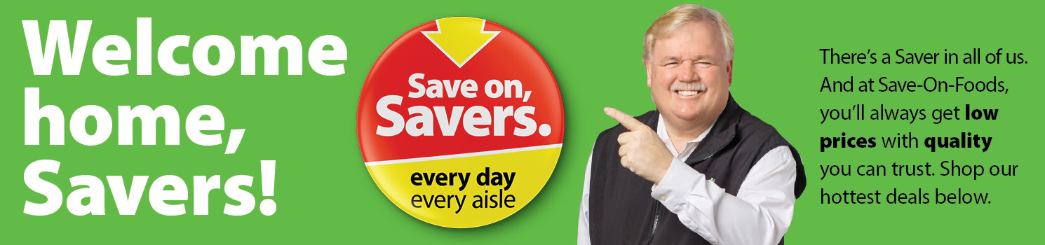 Welcome home, savers! There's a saver in all of us. At Save-On-foods, you'll always get low prices with quality you can trust. Shop our hottest deals below. Save On, Savers. Every day. Every Aisle