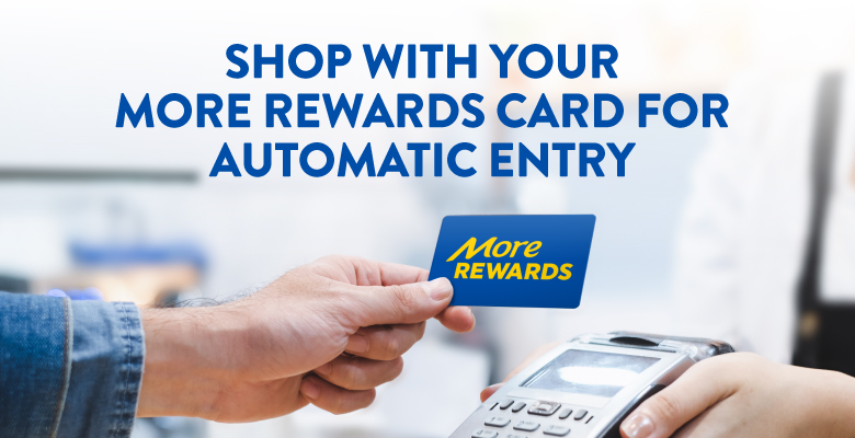 Shop with your more rewards card for automatic entry