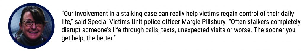 """Our involvement in a stalking case can really help victims regain control of their daily life,"" said Special Victims Unit police officer Margie Pillsbury. ""Often stalkers completely disrupt someone's life through calls, texts, unexpected visits or worse. The sooner you get help, the better."""