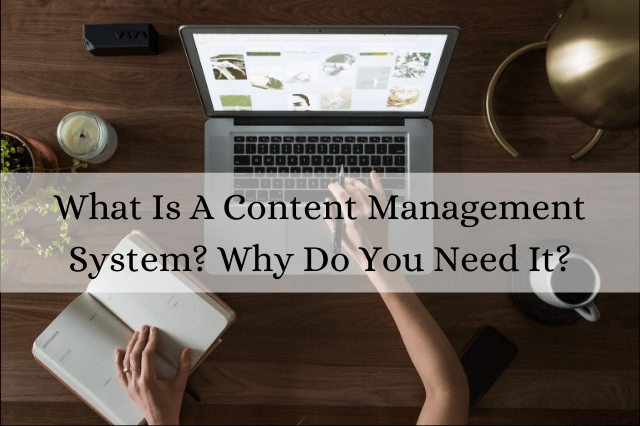 What Is A Content Management System? Why Do You Need It?