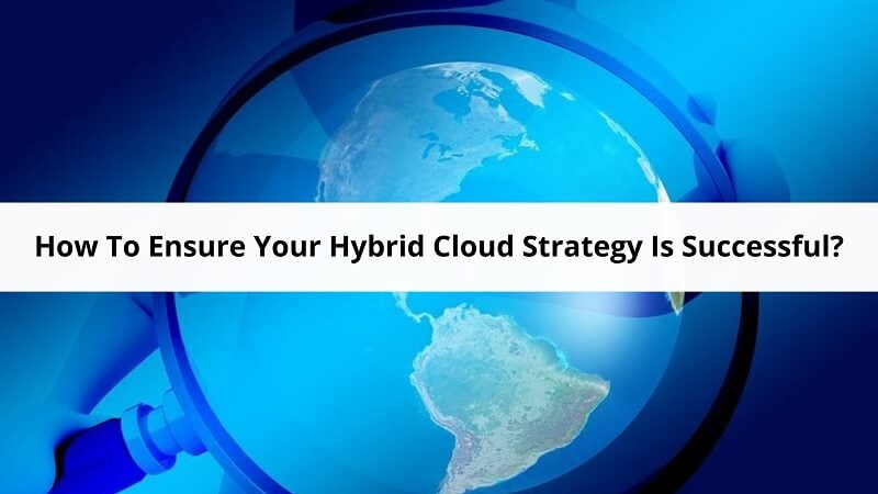 How To Ensure Your Hybrid Cloud Strategy Is Successful