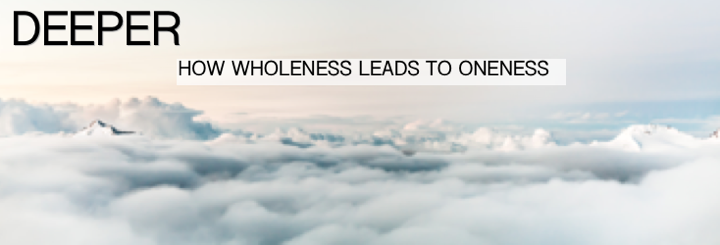 Deeper: How Wholeness Leads To Oneness