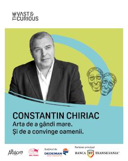 The Vast & The Curious: Constantin Chiriac Arta de a gândi mare. Și de a convinge oamenii