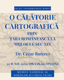 O CĂLĂTORIE CARTOGRAFICĂ PRIN ȚARA ROMÂNEASCĂ LA MIJLOCUL SECOLULUI AL XIX-LEA ATLAS. Conferințele MNHCV