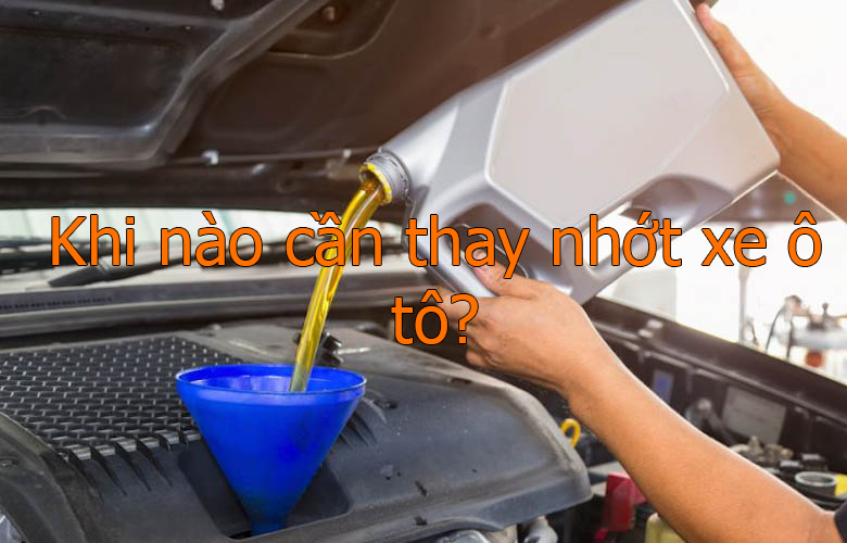 Khi nào cần thay nhớt xe ô tô?