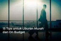 15 Tips untuk Liburan Murah dan On Budget