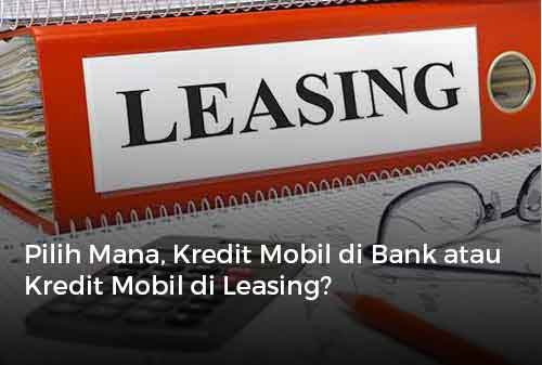 Pilih Mana, Kredit Mobil di Bank atau Kredit Mobil di Leasing?