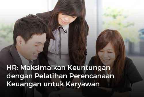HR Maksimalkan Keuntungan dengan Pelatihan Perencanaan Keuangan untuk Karyawan