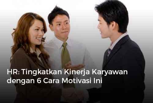 HR Tingkatkan Kinerja Karyawan dengan 6 Cara Motivasi Ini