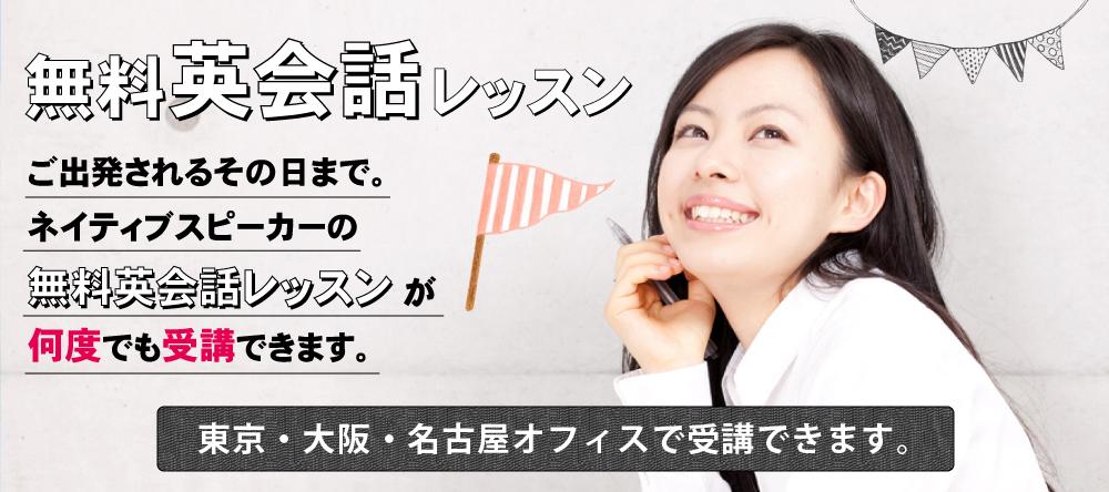無料英会話レッスン。ご出発されるその日まで。ネイティブスピーカーの無料英会話レッスンが何度でも受講できます。東京・大阪・名古屋オフィスで受講できます。