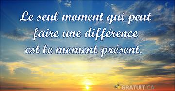 Le seul moment qui peut faire une différence est le moment présent.