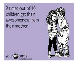 Children get their awesomeness from their mother!