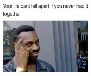 Your life can't fall apart if...