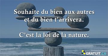 Souhaite du bien aux autres et du bien t'arrivera.  C'est la loi de la nature.