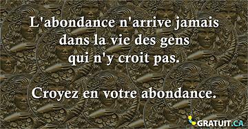 L'abondance n'arrive jamais dans la vie des gens qui n'y croit pas.  Croyez en votre abondance.