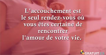 L'accouchement est le seul rendez-vous où vous êtes certaine de rencontrer l'amour de votre vie.