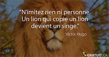 """""""N'imitez rien ni personne. Un lion qui copie un lion devient un singe."""" -  Victor Hugo"""