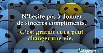 N'hésite pas à donner de sincères compliments. C'est gratuit et ça peut changer une vie.