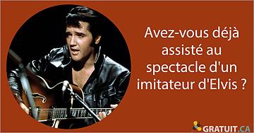 Avez-vous déjà assisté au spectacle d'un imitateur d'Elvis?