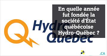 En quelle année fut fondée la société d'État québécoise Hydro-Québec?