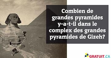 Combien de grandes pyramides y-a-t-il dans le complex des grandes pyramides de Gizeh?