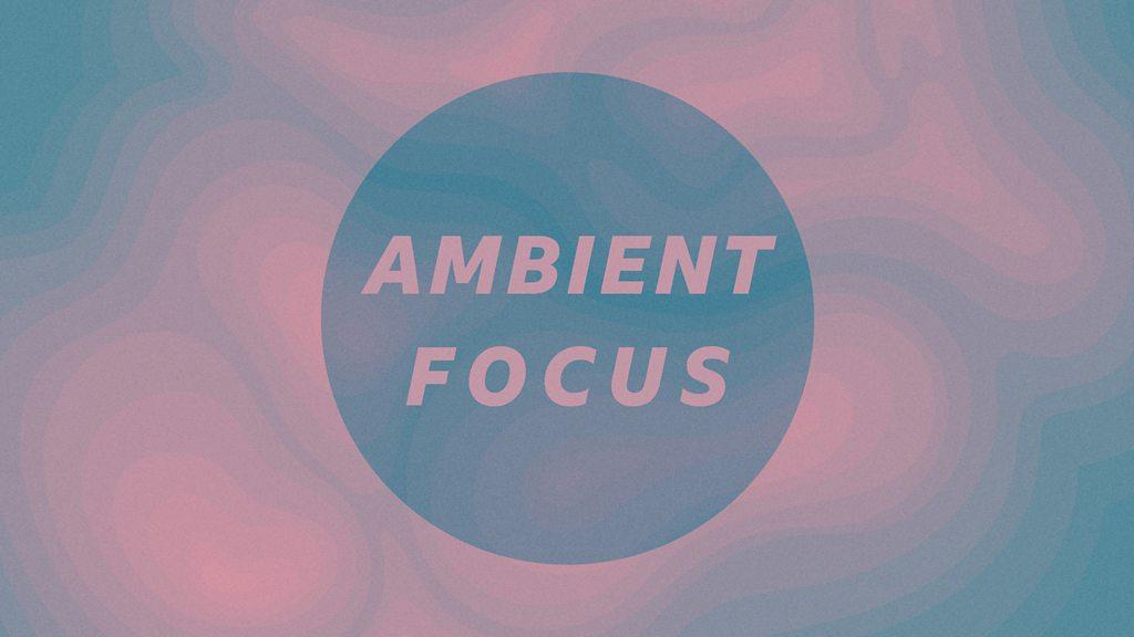 ambient focus bbc sounds