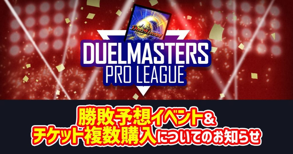 【DUELMASTERS PRO LEAGUE ~by カーナベル~】勝敗予想イベント&チケットの複数枚購入について【プロリーグ】