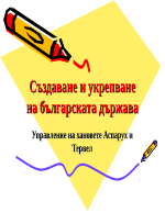 Създаване и укрепване на българската държава Управление на хановете Аспарух и Тервел