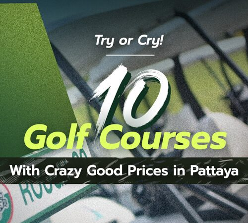 Try or Cry! <br>10 Golf Courses <br>With Crazy Good Prices <br>in Pattaya <br>That Will Get You Excited!