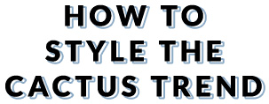 How to style the cactus trend