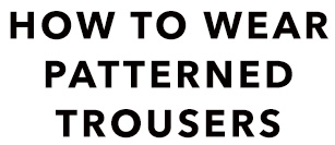 How to wear patterned trousers