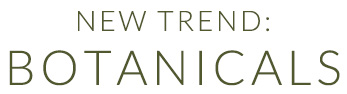 New trend: Botanicals