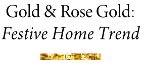 Gold & Rose Gold: Festive Home Trend