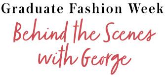 Graduate Fashion Week Behind the Scenes with George