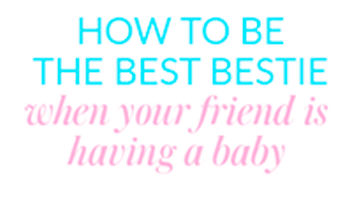 How to be the best bestie when your friend is having a baby