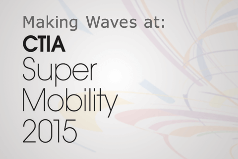 Making Waves at: CTIA Super Mobility 2015